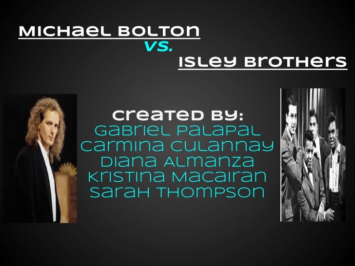Michael Bolton          vs.              Isley Brothers         Created by:       Gabriel Palapal     Carmina Culannay    ...