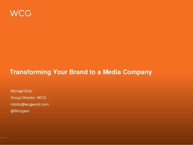 Transforming Your Brand to a Media Company Michael Brito Group Director, WCG mbrito@wcgworld.com @Britopian