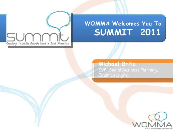 WOMMA Welcomes You To SUMMIT  2011 Michael Brito SVP, Social Business Planning, Edelman Digital