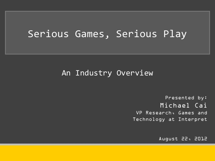 Serious Games, Serious Play     An Industry Overview                              Presented by:                           ...