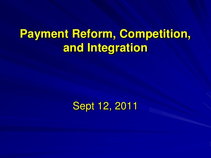 Payment Reform, Competition,      and Integration        Sept 12, 2011