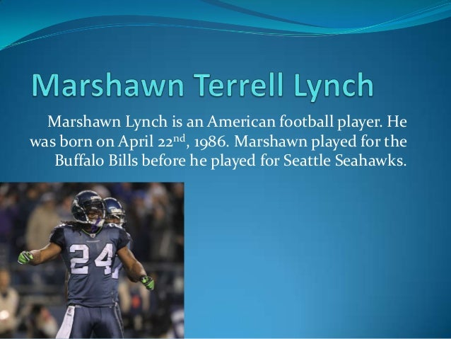 Marshawn Lynch is an American football player. Hewas born on April 22nd, 1986. Marshawn played for theBuffalo Bills before...
