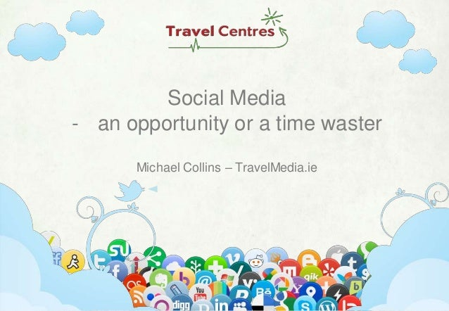 Social Media - an opportunity or a time waster Michael Collins – TravelMedia.ie  www.travelmedia.ie  |  @travelmedia_ie  |...
