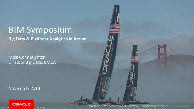 Copyright © 2014, Oracle and/or its affiliates. All rights reserved. |  BIM Symposium  Big Data & Business Analytics in Ac...