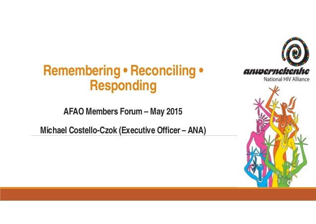 Remembering • Reconciling • Responding AFAO Members Forum – May 2015 Michael Costello-Czok (Executive Officer – ANA)