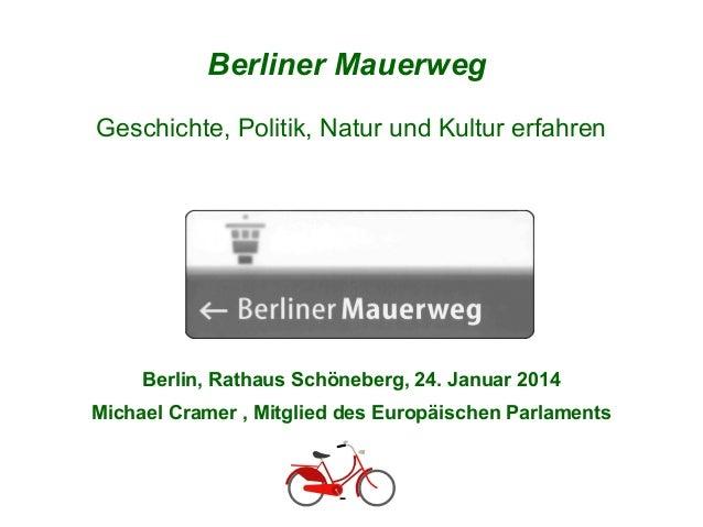 Berliner Mauerweg Geschichte, Politik, Natur und Kultur erfahren  Berlin, Rathaus Schöneberg, 24. Januar 2014 Michael Cram...