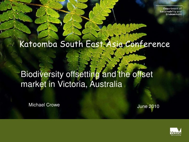 Katoomba South East Asia ConferenceBiodiversity offsetting and the offsetmarket in Victoria, Australia  Michael Crowe     ...