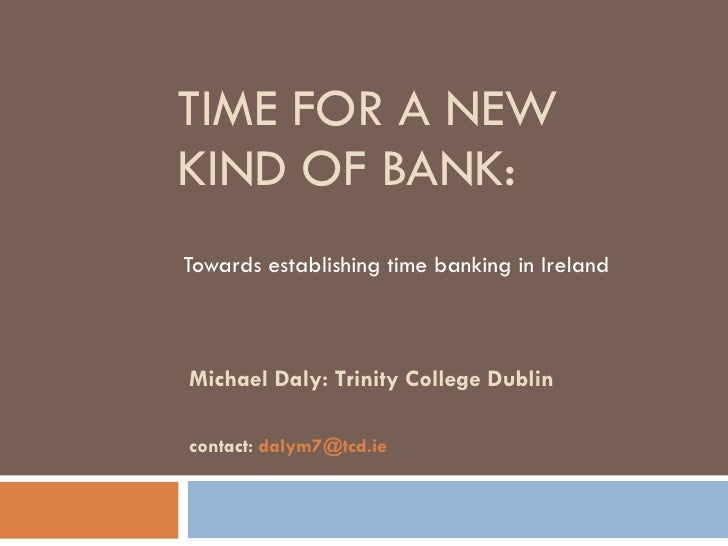 TIME FOR A NEW KIND OF BANK: Towards establishing time banking in Ireland  Michael Daly: Trinity College Dublin contact:  ...