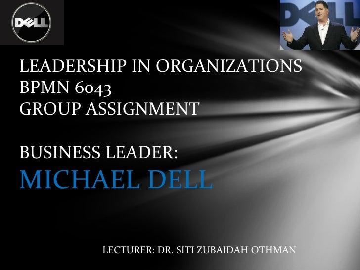 LEADERSHIP IN ORGANIZATIONS BPMN 6043 GROUP ASSIGNMENT  BUSINESS LEADER:  MICHAEL DELL LECTURER: DR. SITI ZUBAIDAH OTHMAN