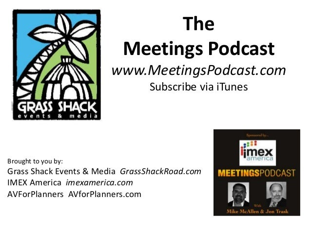 The Meetings Podcast www.MeetingsPodcast.com Subscribe via iTunes Brought to you by: Grass Shack Events & Media GrassShack...