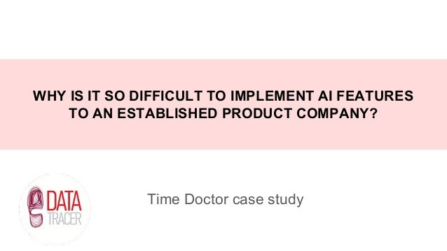 Time Doctor case study WHY IS IT SO DIFFICULT TO IMPLEMENT AI FEATURES TO AN ESTABLISHED PRODUCT COMPANY?
