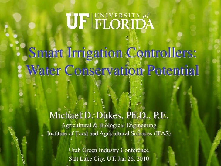Smart Irrigation Controllers: Water Conservation Potential     Michael D. Dukes, Ph.D., P.E.           Agricultural & Biol...