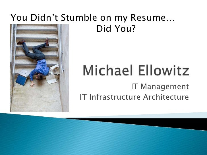Michael Ellowitz<br />IT Management<br />IT Infrastructure Architecture<br />You Didn't Stumble on my Resume…<br /> Did...
