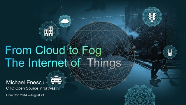 """Michael Enescu  CTO Open Source Initiatives  LinuxCon 2014 – August 21  Michael Enescu keynote – """"From Cloud to Fog & The ..."""
