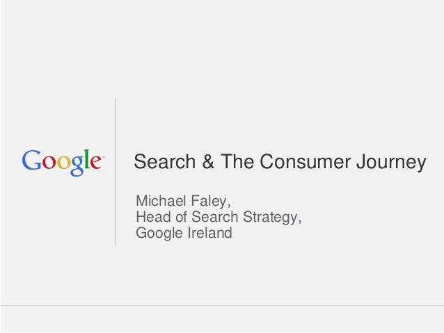 Google Confidential and Proprietary Michael Faley, Head of Search Strategy, Google Ireland Search & The Consumer Journey