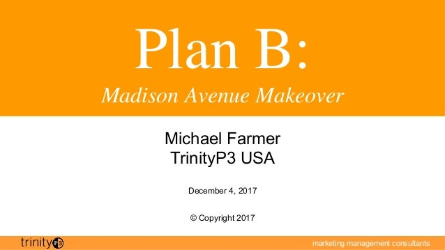 marketing management consultants Plan B: Madison Avenue Makeover Michael Farmer TrinityP3 USA December 4, 2017 © Copyright...