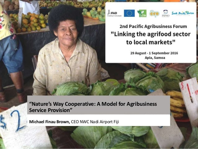 """""""Nature's Way Cooperative: A Model for Agribusiness Service Provision"""" Michael Finau Brown, CEO NWC Nadi Airport Fiji"""
