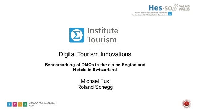 Digital Tourism Innovations Benchmarking of DMOs in the alpine Region and Hotels in Switzerland  Michael Fux Roland Schegg...