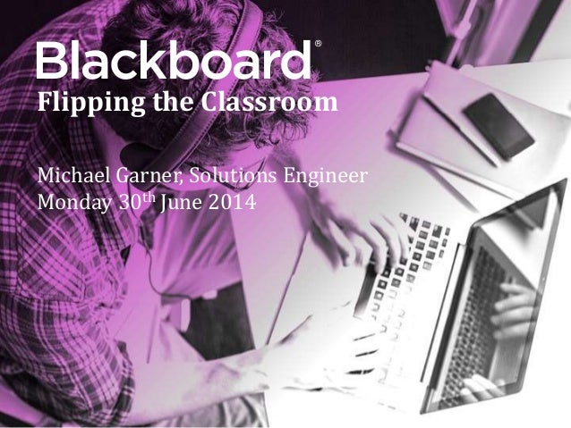® Flipping the Classroom Michael Garner, Solutions Engineer Monday 30th June 2014