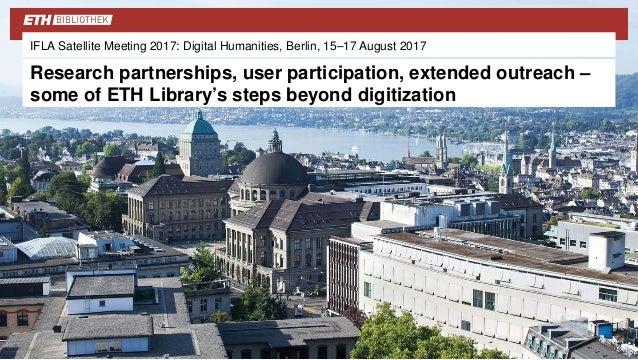 IFLA Satellite Meeting 2017: Digital Humanities, Berlin, 15–17 August 2017 Research partnerships, user participation, exte...