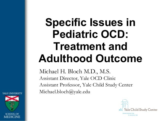 Specific Issues in Pediatric OCD: Treatment and Adulthood Outcome Michael H. Bloch M.D., M.S. Assistant Director, Yale OCD...