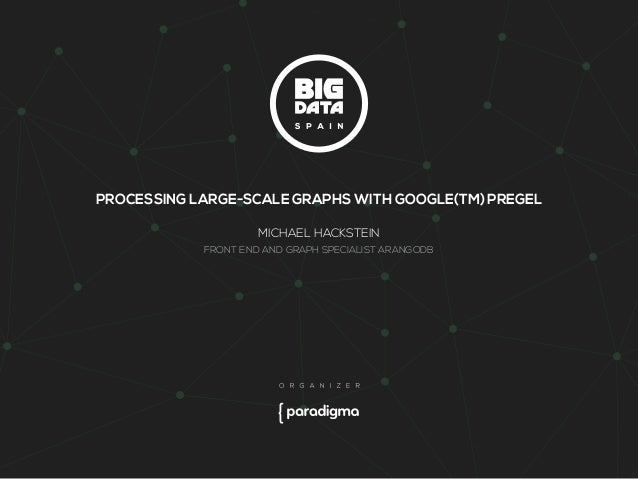 PROCESSING LARGE-SCALE GRAPHS WITH GOOGLE(TM) PREGEL  MICHAEL HACKSTEIN  FRONT END AND GRAPH SPECIALIST ARANGODB