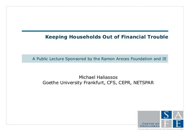Keeping Households Out of Financial Trouble A Public Lecture Sponsored by the Ramon Areces Foundation and IE Michael Halia...