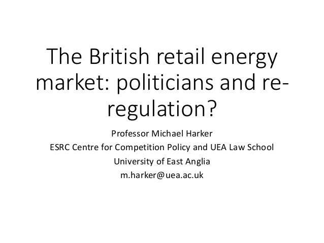 The British retail energy market: politicians and re- regulation? Professor Michael Harker ESRC Centre for Competition Pol...