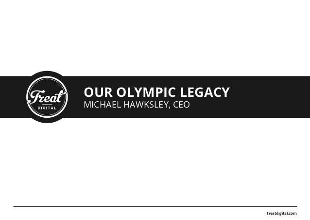 OUR OLYMPIC LEGACYMICHAEL HAWKSLEY, CEO                        treatdigital.com