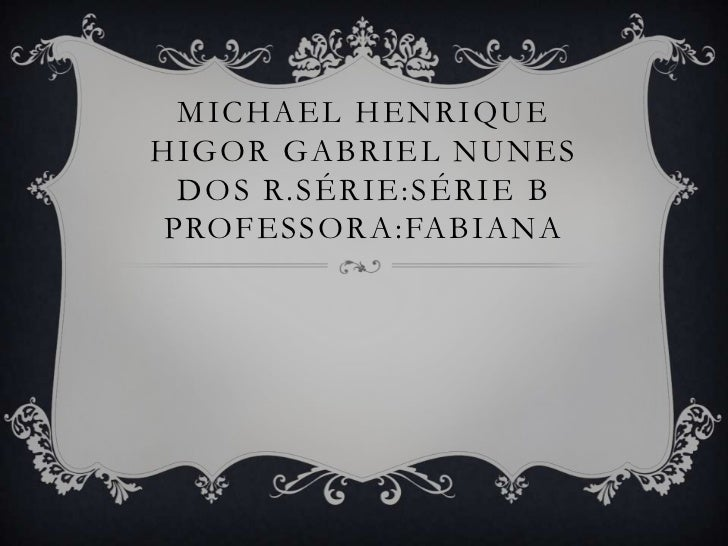 MICHAEL HENRIQUEHIGOR GABRIEL NUNES DOS R.SÉRIE:SÉRIE BPROFESSORA:FABIANA