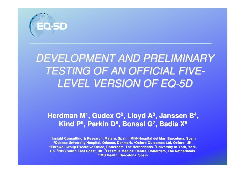 DEVELOPMENT AND PRELIMINARY  TESTING OF AN OFFICIAL FIVE-    LEVEL VERSION OF EQ-5D   Herdman M1, Gudex C2, Lloyd A3, Jans...