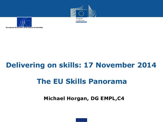 European Economic and Social Committee Delivering on skills: 17 November 2014 The EU Skills Panorama Michael Horgan, DG EM...