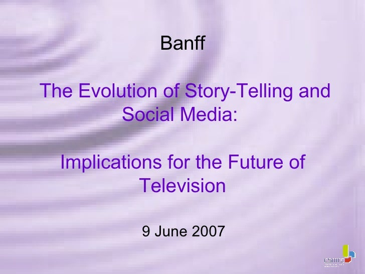 Banff   The Evolution of Story-Telling and Social Media:  Implications for the Future of Television 9 June 2007