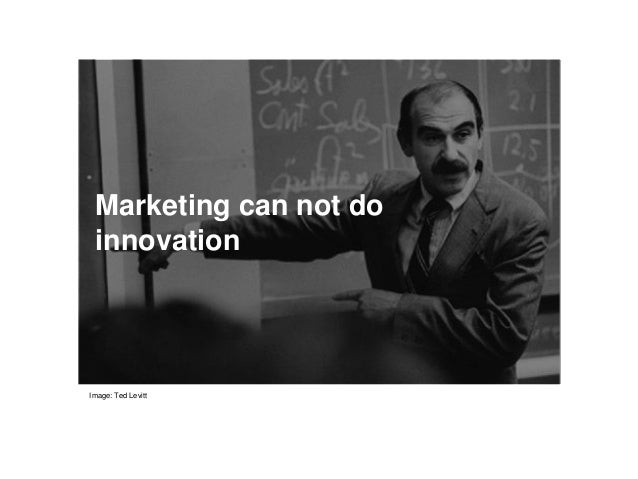 Marketing can not do innovation Image: Ted Levitt