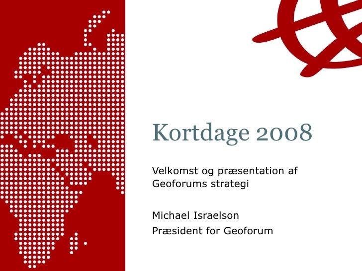 Kortdage 2008 Velkomst og præsentation af Geoforums strategi Michael Israelson Præsident for Geoforum