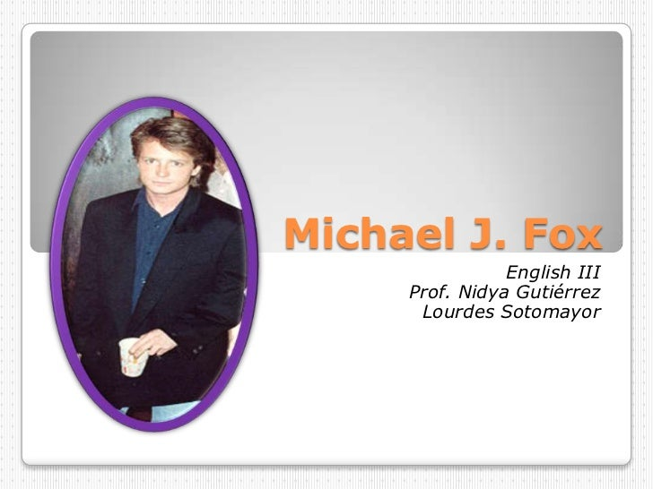Michael J. Fox<br />English III<br />Prof. Nidya Gutiérrez<br />Lourdes Sotomayor<br />