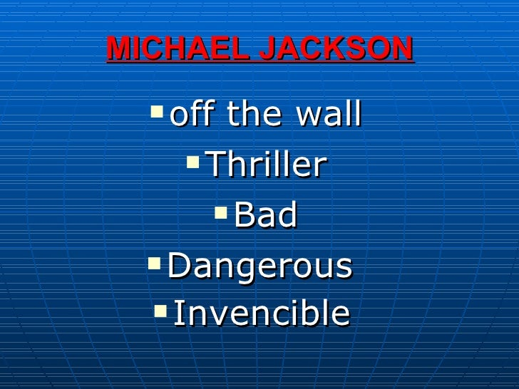 MICHAEL JACKSON <ul><li>off the wall </li></ul><ul><li>Thriller </li></ul><ul><li>Bad </li></ul><ul><li>Dangerous  </li></...
