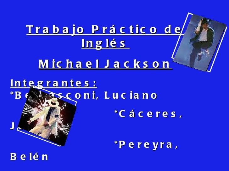 Trabajo Práctico de Inglés Michael Jackson Integrantes:   *Bernasconi, Luciano *Cáceres, Jorge *Pereyra, Belén * Romero, M...
