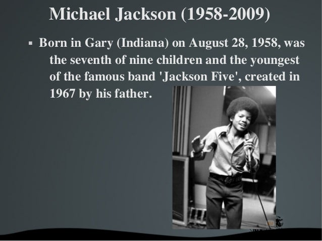 Michael Jackson (1958­2009) Born in Gary (Indiana) on August 28, 1958, was the seventh of nine children and the younges...