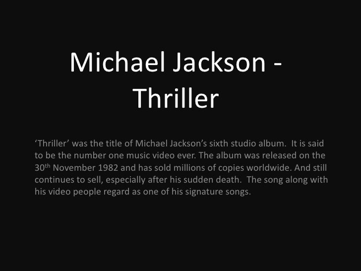 Michael Jackson: Thriller<br />'Thriller' was the title of Michael Jackson's sixth studio album.  It is said to be the num...