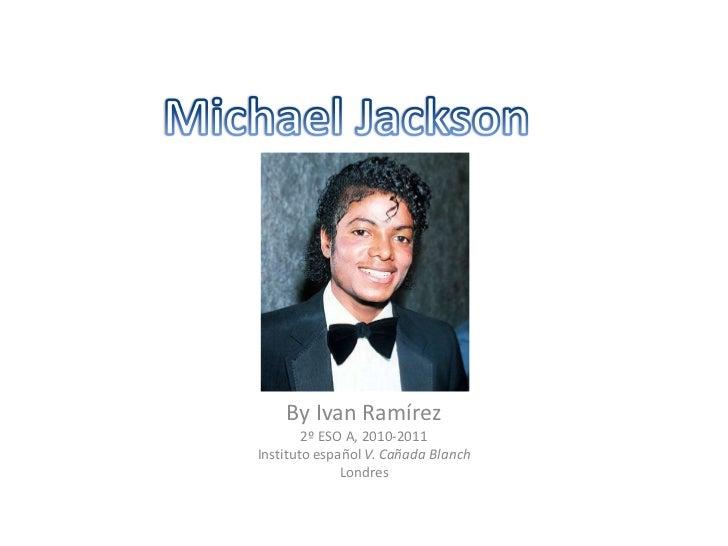 Michael Jackson<br />ByIvanRamírez<br />2º ESO A, 2010-2011<br />Instituto español V. Cañada Blanch<br />Londres <br />