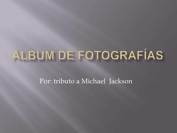 Álbum de fotografías<br />Por: tributo a Michael  Jackson<br />