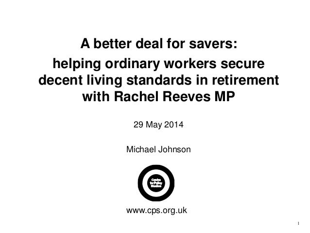 1 A better deal for savers: helping ordinary workers secure decent living standards in retirement with Rachel Reeves MP 29...