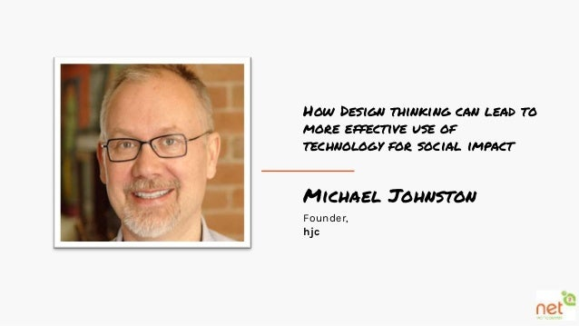 Michael Johnston Founder, hjc How Design thinking can lead to more effective use of technology for social impact