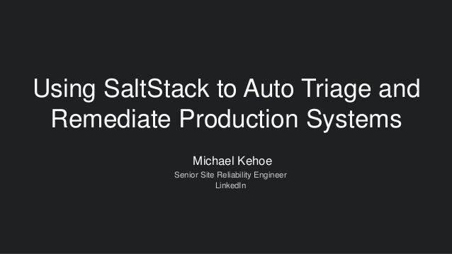 Michael Kehoe Senior Site Reliability Engineer LinkedIn Using SaltStack to Auto Triage and Remediate Production Systems