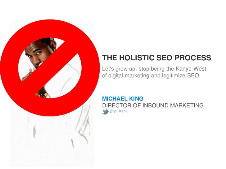 THE HOLISTIC SEO PROCESS Let's grow up, stop being the Kanye West of digital marketing and legitimize SEO    MICHAEL KING ...