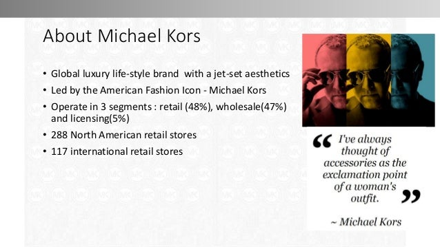 About Michael Kors • Global luxury life-style brand with a jet-set aesthetics • Led by the American Fashion Icon - Michael...
