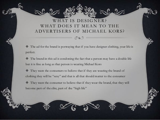WHAT IS DESIGNER? WHAT DOES IT MEAN TO THE ADVE RTISE RS OF MICHAE L KORS?  The ad for the brand is portraying that if yo...