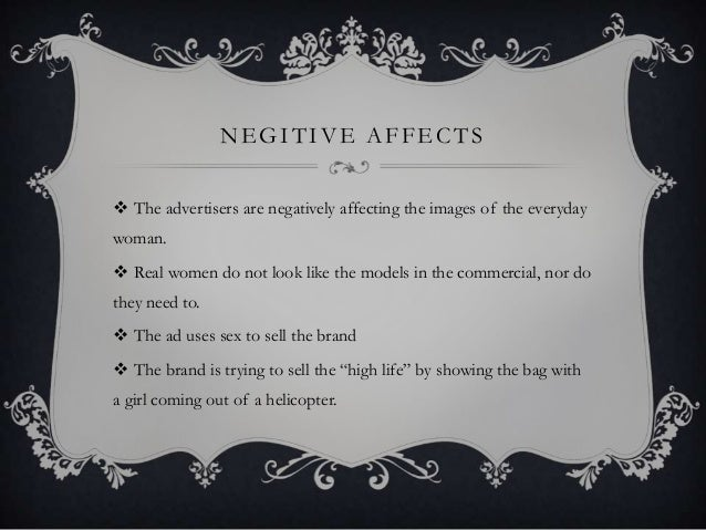 NEGITIVE AFFECTS  The advertisers are negatively affecting the images of the everyday woman.  Real women do not look lik...