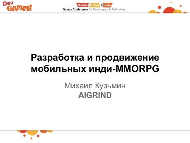 Разработка и продвижение мобильных инди-MMORPG Михаил Кузьмин AIGRIND